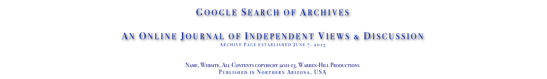 Google Search of Archives  An Online Journal of Independent Views & Discussion Archive Page established June 7, 2013 www.TheIndependentDaily.com Editor@TheIndependentDaily.com Name, Website, All Contents copyright 2011-13, Warren-Hill Productions Published in Northern Arizona, USA