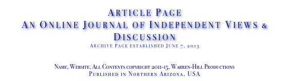 Article Page An Online Journal of Independent Views & Discussion Archive Page established June 7, 2013 www.TheIndependentDaily.com Editor@TheIndependentDaily.com Name, Website, All Contents copyright 2011-15, Warren-Hill Productions Published in Northern Arizona, USA